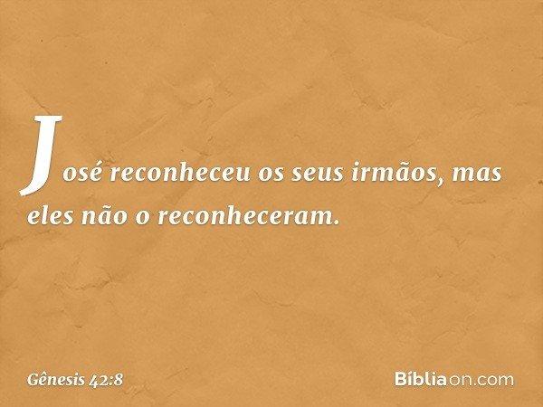 José reconheceu os seus irmãos, mas eles não o reconheceram. -- Gênesis 42:8