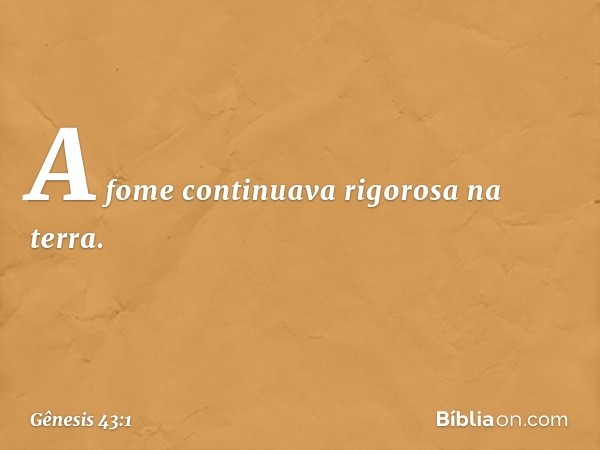 A fome continuava rigorosa na terra. -- Gênesis 43:1