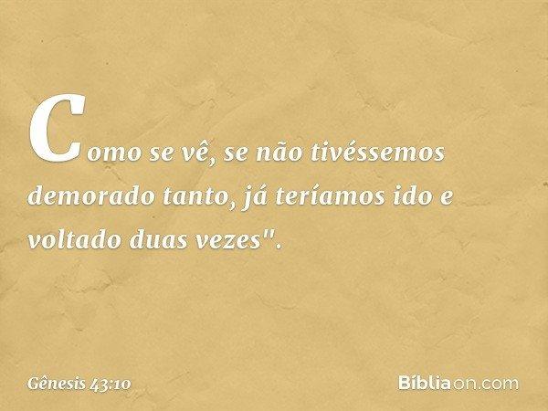 """Como se vê, se não tivéssemos demorado tanto, já teríamos ido e voltado duas vezes"""". -- Gênesis 43:10"""