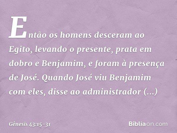 Então os homens desceram ao Egito, levando o presente, prata em dobro e Benjamim, e foram à presença de José. Quando José viu Benjamim com eles, disse ao admi