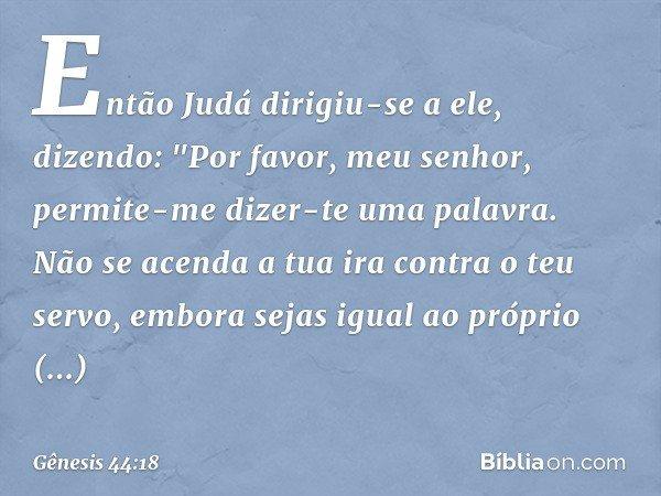 """Então Judá dirigiu-se a ele, dizendo: """"Por favor, meu senhor, permite-me dizer-te uma palavra. Não se acenda a tua ira contra o teu servo, embora sejas igual ao"""