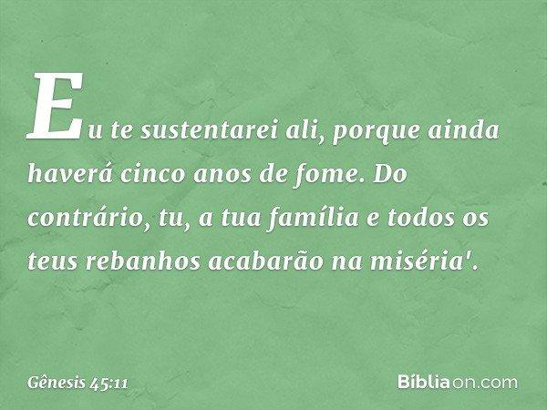 Eu te sustentarei ali, porque ainda haverá cinco anos de fome. Do contrário, tu, a tua família e todos os teus rebanhos acabarão na miséria'. -- Gênesis 45:11