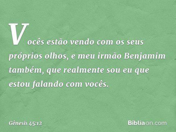 """""""Vocês estão vendo com os seus próprios olhos, e meu irmão Benjamim também, que realmente sou eu que estou falando com vocês. -- Gênesis 45:12"""