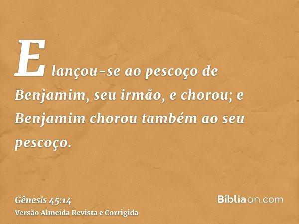 E lançou-se ao pescoço de Benjamim, seu irmão, e chorou; e Benjamim chorou também ao seu pescoço.