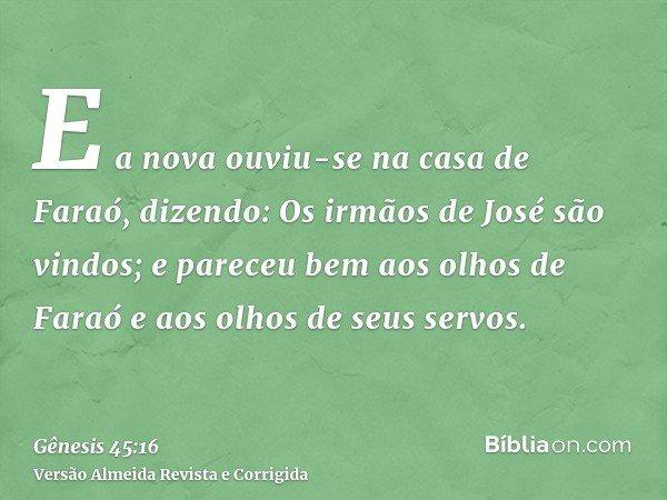 E a nova ouviu-se na casa de Faraó, dizendo: Os irmãos de José são vindos; e pareceu bem aos olhos de Faraó e aos olhos de seus servos.