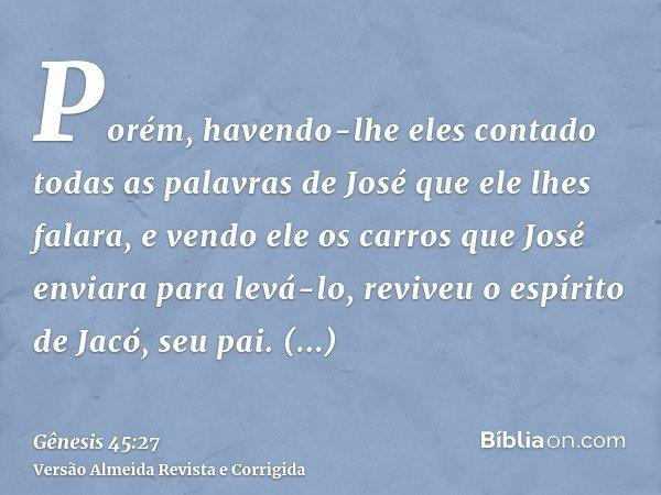 Porém, havendo-lhe eles contado todas as palavras de José que ele lhes falara, e vendo ele os carros que José enviara para levá-lo, reviveu o espírito de Jacó,