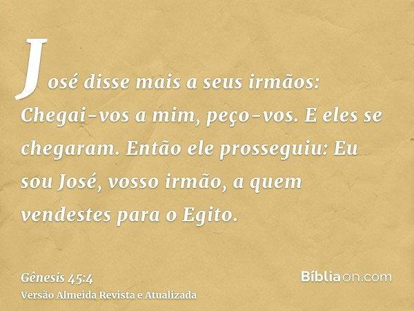 José disse mais a seus irmãos: Chegai-vos a mim, peço-vos. E eles se chegaram. Então ele prosseguiu: Eu sou José, vosso irmão, a quem vendestes para o Egito.