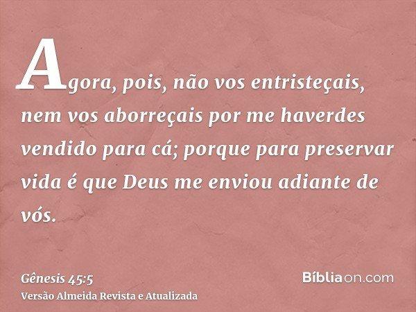 Agora, pois, não vos entristeçais, nem vos aborreçais por me haverdes vendido para cá; porque para preservar vida é que Deus me enviou adiante de vós.