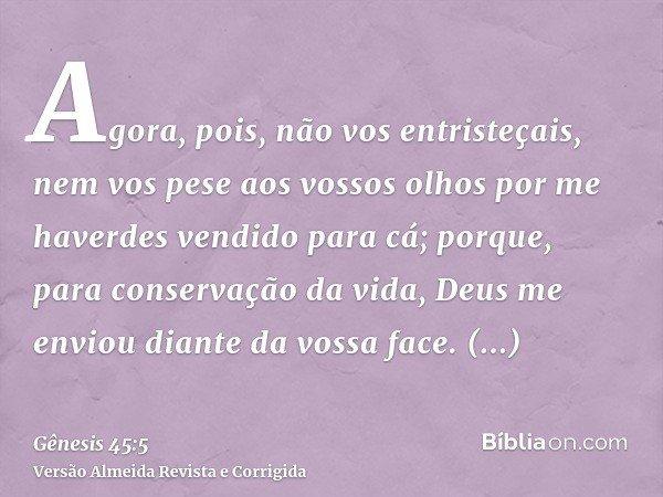 Agora, pois, não vos entristeçais, nem vos pese aos vossos olhos por me haverdes vendido para cá; porque, para conservação da vida, Deus me enviou diante da vos