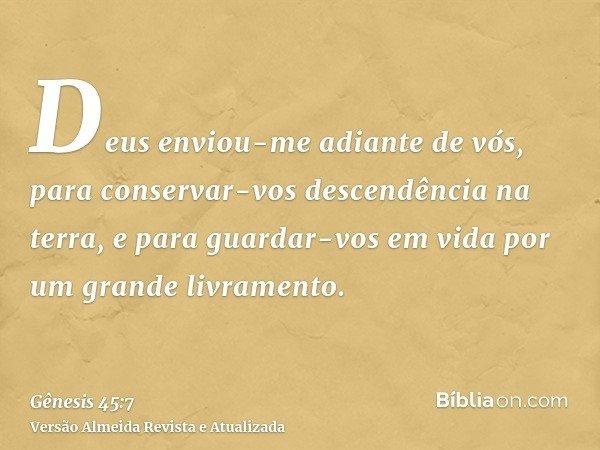 Deus enviou-me adiante de vós, para conservar-vos descendência na terra, e para guardar-vos em vida por um grande livramento.