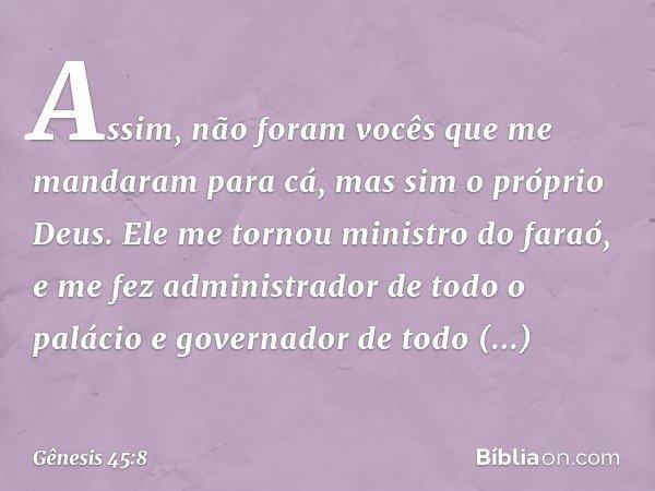 """""""Assim, não foram vocês que me mandaram para cá, mas sim o próprio Deus. Ele me tornou ministro do faraó, e me fez administrador de todo o palácio e governado"""