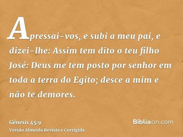 Apressai-vos, e subi a meu pai, e dizei-lhe: Assim tem dito o teu filho José: Deus me tem posto por senhor em toda a terra do Egito; desce a mim e não te demore