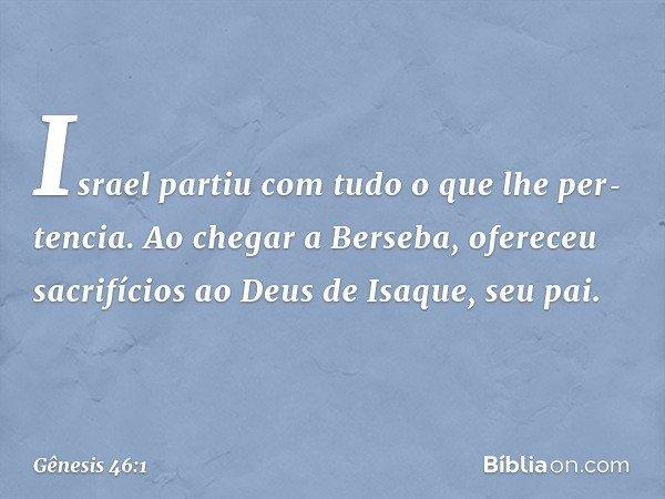 Israel partiu com tudo o que lhe pertencia. Ao chegar a Berseba, ofereceu sacrifícios ao Deus de Isaque, seu pai. -- Gênesis 46:1