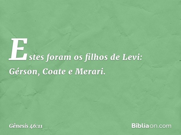 Estes foram os filhos de Levi: Gérson, Coate e Merari. -- Gênesis 46:11