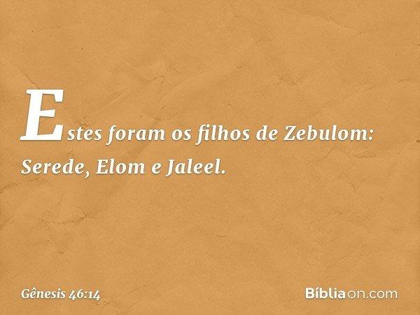 Estes foram os filhos de Zebulom: Serede, Elom e Jaleel. -- Gênesis 46:14