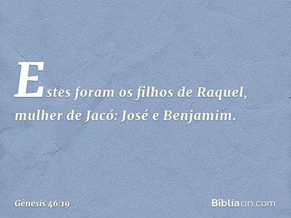 Estes foram os filhos de Raquel, mulher de Jacó: José e Benjamim. -- Gênesis 46:19