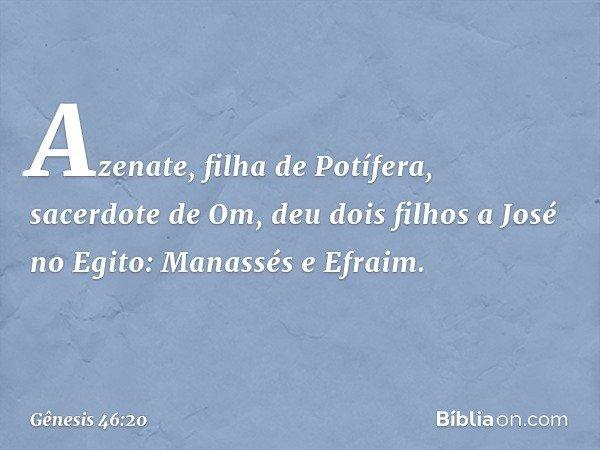 Azenate, filha de Potífera, sacerdote de Om, deu dois filhos a José no Egito: Manassés e Efraim. -- Gênesis 46:20