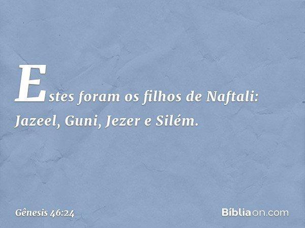 Estes foram os filhos de Naftali: Jazeel, Guni, Jezer e Silém. -- Gênesis 46:24