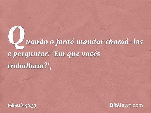 Quando o faraó mandar chamá-los e perguntar: 'Em que vocês trabalham?', -- Gênesis 46:33
