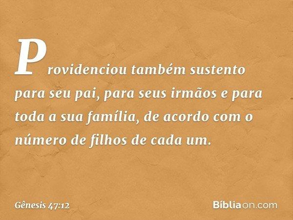 Providenciou também sustento para seu pai, para seus irmãos e para toda a sua família, de acordo com o número de filhos de cada um. -- Gênesis 47:12