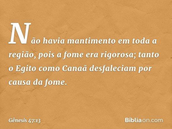Não havia mantimento em toda a região, pois a fome era rigorosa; tanto o Egito como Canaã desfaleciam por causa da fome. -- Gênesis 47:13