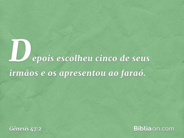 Depois escolheu cinco de seus irmãos e os apresentou ao faraó. -- Gênesis 47:2