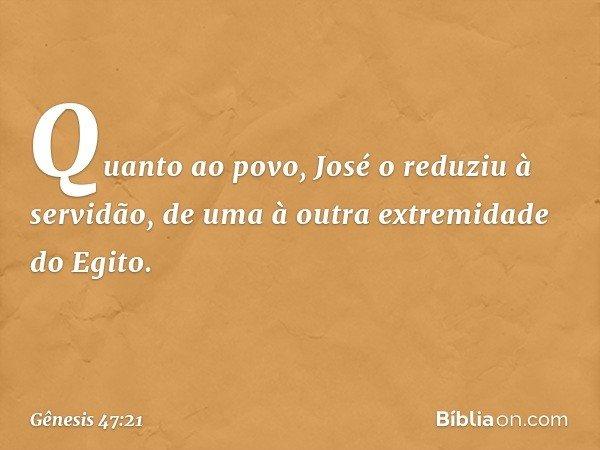 Quanto ao povo, José o reduziu à servidão, de uma à outra extremidade do Egito. -- Gênesis 47:21