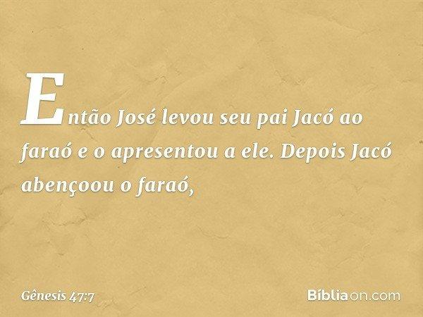 Então José levou seu pai Jacó ao faraó e o apresentou a ele. Depois Jacó abençoou o faraó, -- Gênesis 47:7