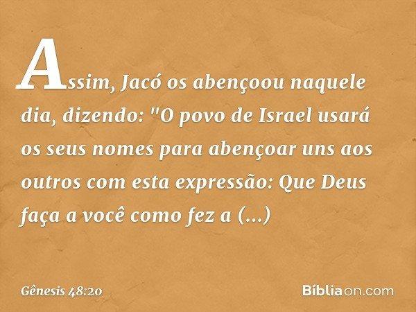 """Assim, Jacó os abençoou naquele dia, dizendo: """"O povo de Israel usará os seus nomes para abençoar uns aos outros com esta expressão: Que Deus faça a você como f"""