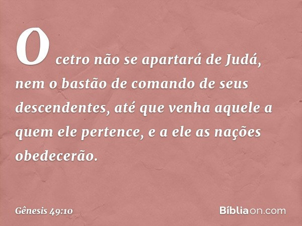 O cetro não se apartará de Judá, nem o bastão de comando de seus descendentes, até que venha aquele a quem ele pertence, e a ele as nações obedecerão. -- Gênesi