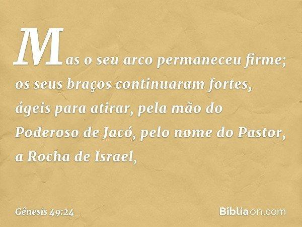 Mas o seu arco permaneceu firme; os seus braços continuaram fortes, ágeis para atirar, pela mão do Poderoso de Jacó, pelo nome do Pastor, a Rocha de Israel, --