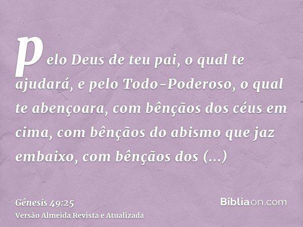 pelo Deus de teu pai, o qual te ajudará, e pelo Todo-Poderoso, o qual te abençoara, com bênçãos dos céus em cima, com bênçãos do abismo que jaz embaixo, com bên