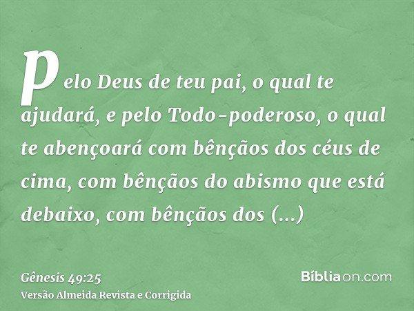 pelo Deus de teu pai, o qual te ajudará, e pelo Todo-poderoso, o qual te abençoará com bênçãos dos céus de cima, com bênçãos do abismo que está debaixo, com bên