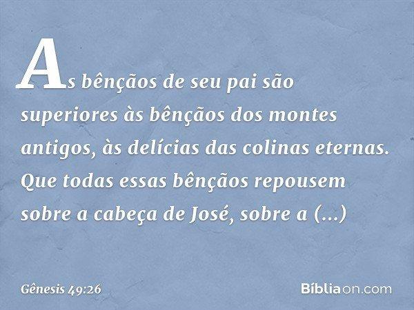 As bênçãos de seu pai são superiores às bênçãos dos montes antigos, às delícias das colinas eternas. Que todas essas bênçãos repousem sobre a cabeça de José, so