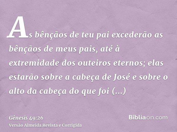 As bênçãos de teu pai excederão as bênçãos de meus pais, até à extremidade dos outeiros eternos; elas estarão sobre a cabeça de José e sobre o alto da cabeça do