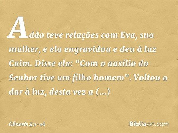 Adão teve relações com Eva, sua mulher, e ela engravidou e deu à luz Caim. Disse ela:
