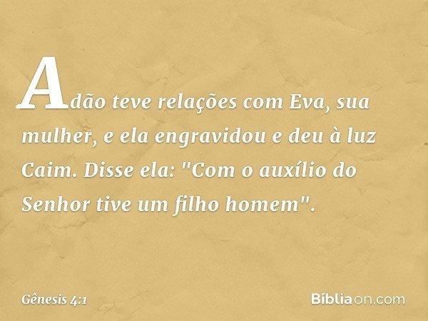 """Adão teve relações com Eva, sua mulher, e ela engravidou e deu à luz Caim. Disse ela: """"Com o auxílio do Senhor tive um filho homem"""". -- Gênesis 4:1"""