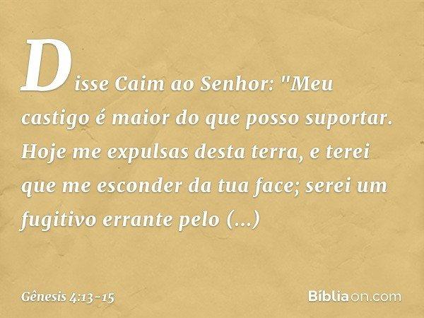 """Disse Caim ao Senhor: """"Meu castigo é maior do que posso suportar. Hoje me expulsas desta terra, e terei que me esconder da tua face; serei um fugitivo errante"""