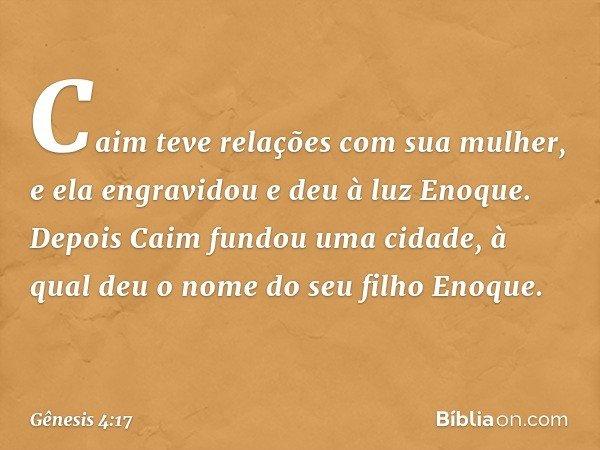 Caim teve relações com sua mulher, e ela engravidou e deu à luz Enoque. Depois Caim fundou uma cidade, à qual deu o nome do seu filho Enoque. -- Gênesis 4:17