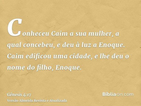 Conheceu Caim a sua mulher, a qual concebeu, e deu à luz a Enoque. Caim edificou uma cidade, e lhe deu o nome do filho, Enoque.