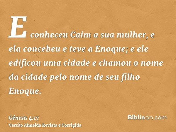 E conheceu Caim a sua mulher, e ela concebeu e teve a Enoque; e ele edificou uma cidade e chamou o nome da cidade pelo nome de seu filho Enoque.