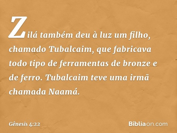 Zilá também deu à luz um filho, chamado Tubalcaim, que fabricava todo tipo de ferramentas de bronze e de ferro. Tubalcaim teve uma irmã chamada Naamá. -- Gênes