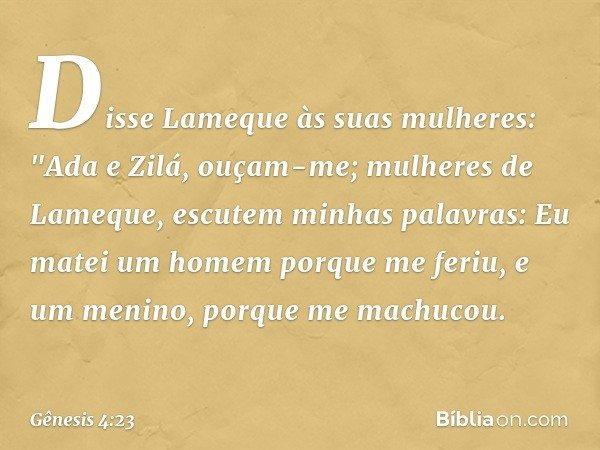 """Disse Lameque às suas mulheres: """"Ada e Zilá, ouçam-me; mulheres de Lameque, escutem minhas palavras: Eu matei um homem porque me feriu, e um menino, porque me m"""