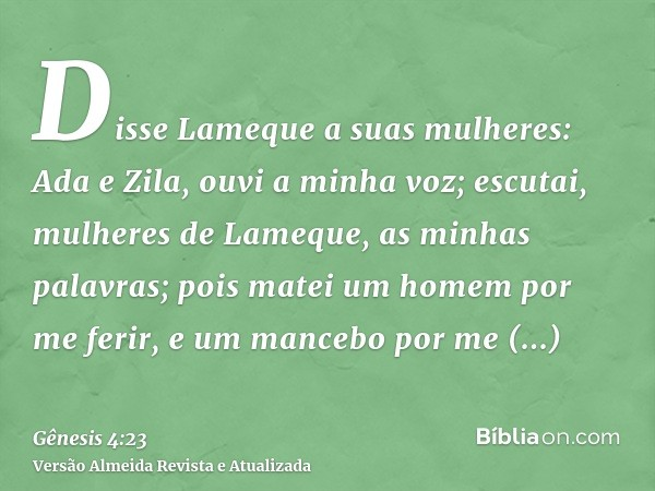 Disse Lameque a suas mulheres: Ada e Zila, ouvi a minha voz; escutai, mulheres de Lameque, as minhas palavras; pois matei um homem por me ferir, e um mancebo po