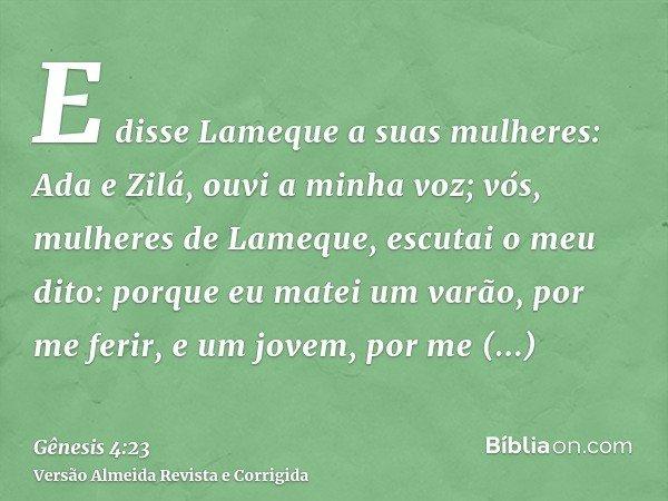 E disse Lameque a suas mulheres: Ada e Zilá, ouvi a minha voz; vós, mulheres de Lameque, escutai o meu dito: porque eu matei um varão, por me ferir, e um jovem,