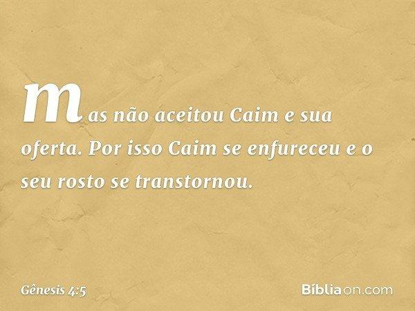 mas não aceitou Caim e sua oferta. Por isso Caim se enfureceu e o seu rosto se transtornou. -- Gênesis 4:5