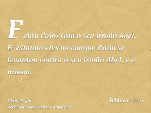 Falou Caim com o seu irmão Abel. E, estando eles no campo, Caim se levantou contra o seu irmão Abel, e o matou.
