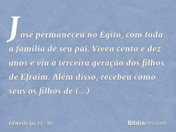 José permaneceu no Egito, com toda a família de seu pai. Viveu cento e dez anos e viu a terceira geração dos filhos de Efraim. Além disso, recebeu como seus os