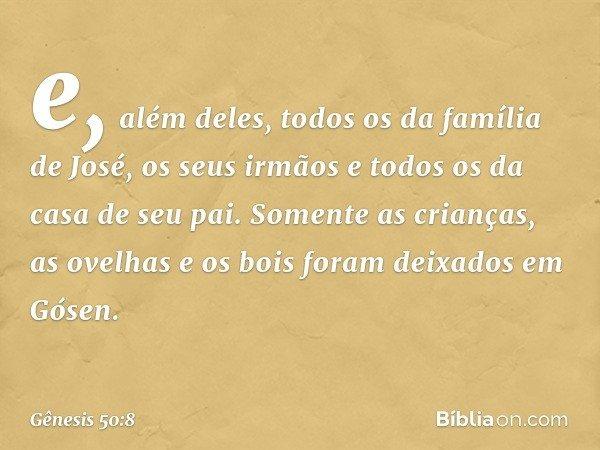 e, além deles, todos os da família de José, os seus irmãos e todos os da casa de seu pai. Somente as crianças, as ovelhas e os bois foram deixados em Gósen. --