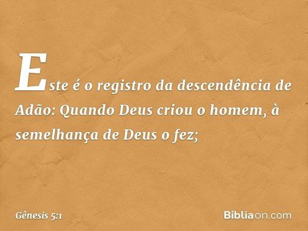 Este é o registro da descendência de Adão: Quando Deus criou o homem, à semelhança de Deus o fez; -- Gênesis 5:1